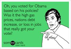 Oh, you voted for Obama based on his policies? Was it the high gas prices, nations debit increase, or loss in jobs that really got your vote?
