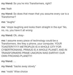 This is how we lose friends! But we have better we have a transfomers family