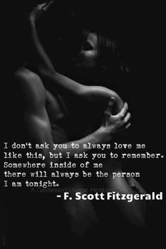 I don't ask you to always love me like this, but I ask you to remember. Somewhere inside of me there will always be the person I am tonight.  - F. Scot Fitzgerald