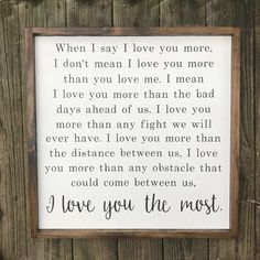 Love you the most - When I say I love you more I love you the most wedding decor anniversary gift i love you sig I Love You Signs, Love You The Most, Say I Love You, Love You More Than, Love Quotes For Him, Cute Quotes, Quotes To Live By, I Choose You Quotes, 365 Jar