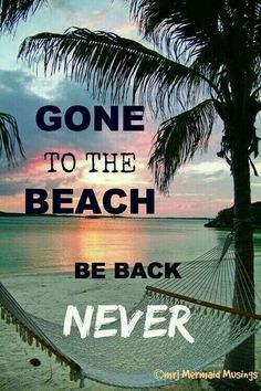 Gone to the beach..be back never
