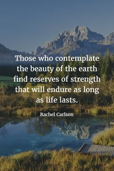 Those who contemplate the beauty of the earth find reserves of strength that will endure as long as life lasts. ~ Rachel Carlson  #quotes #qotd #rachelcarlson #earth