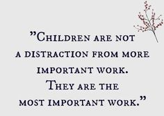 Children are not a distraction from more important work...great article