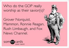 Who do the GOP really worship as their savior(s)? Grover Norquist, Mammon, Ronnie Reagan, Rush Limbaugh, and Fox News Channel.