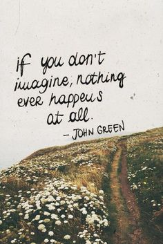 """""""If you don't imagine, nothing ever happens at all."""" John Green #Inspire I love John Green"""