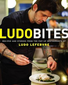 Ludobites: Recipes and Stories From the Pop-up Restaurants of Ludo Lefebvre by Ludo Lefebvre.