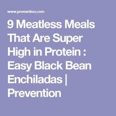 9 Meatless Meals That Are Super High in Protein : Easy Black Bean Enchiladas | Prevention