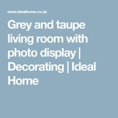 Grey and taupe living room with photo display | Decorating | Ideal Home