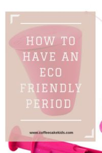 How To Have An Eco-Friendly Period - Coffee, Cake, Kids