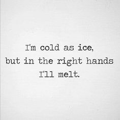 Look hot be cold and melt for someone warm enough to calm the hailstorm inside you. Favorite Quotes, Best Quotes, Funny Quotes, Cold Quotes, Quotes To Live By, Life Quotes, Story Quotes, Word Porn, Beautiful Words