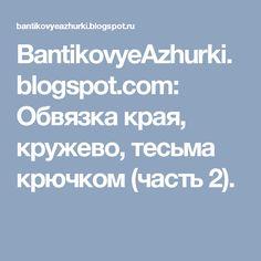 BantikovyeAzhurki.blogspot.com: Обвязка края, кружево, тесьма крючком (часть 2).
