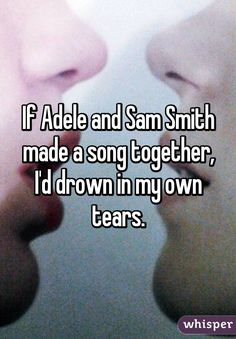 """If Adele and Sam Smith made a song together, I'd drown in my own tears."""