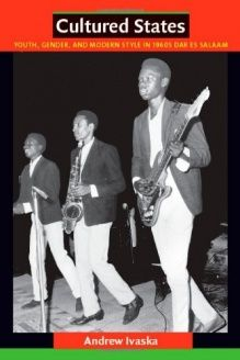 Cultured States  Youth, Gender, and Modern Style in 1960s Dar es Salaam, 978-0822347705, Andrew Ivaska, Duke University Press Books