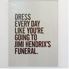 dress every day like you're going to jimi hendrix's funeral.