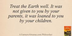 Treat the Earth well. It was not given to you by your parents, it was loaned to you by your children. - A Farmers Almanac Philosofact