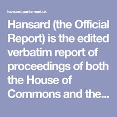 Hansard (the Official Report) is the edited verbatim report of proceedings of both the House of Commons and the House of Lords. Daily Debates from Hansard are published on this website the next working day. House Of Lords, House Of Commons, Verbatim, Fake News, Law, English, Website, Free, English English