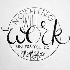 Nothing will work unless you do. ~ Maya Angelou