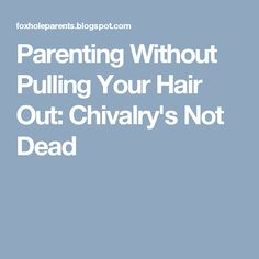 Parenting Without Pulling Your Hair Out: Chivalry's Not Dead