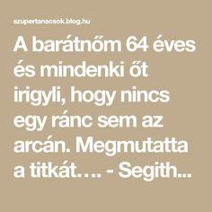 A barátnőm 64 éves és mindenki őt irigyli, hogy nincs egy ránc sem az arcán. Megmutatta a titkát…. - Segithetek.blog.hu Math Equations, Blog, Blogging