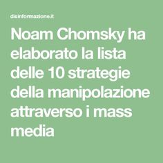 Noam Chomsky ha elaborato la lista delle 10 strategie della manipolazione attraverso i mass media