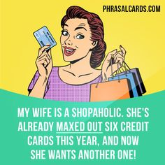"""""""Max out"""" means """"to reach the maximum limit of something, or to use up all of something"""".  Example: My wife is a shopaholic. She's already maxed out six credit cards this year, and now she wants another one!  #phrasalverb #phrasalverbs #phrasal #verb #verbs #phrase #phrases #expression #expressions #english #englishlanguage #learnenglish #studyenglish #language #vocabulary #dictionary #grammar #efl #esl #tesl #tefl #toefl #ielts #toeic #englishlearning #vocab #wordoftheday #phraseoftheday"""