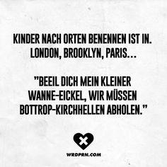 """Kinder nach Orten benennen ist in. London, Brooklyn, Paris... """"Beeil dich, mein kleiner Wanne-Eickel, wir müssen Bottrop-Kirchhellen abholen."""" - VISUAL STATEMENTS®"""