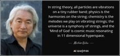 In string theory, all particles are vibrations on a tiny rubber band; physics is the harmonies on the string; chemistry is the melodies we play on vibrating strings; the universe is a symphony of strings, and the 'Mind of God' is cosmic music resonating in 11 dimensional hyperspace.