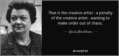 That is the creative artist - a penalty of the creative artist - wanting to make order out of chaos. - Ursula Nordstrom