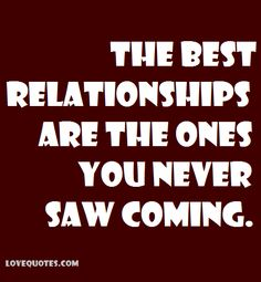 The best relationships are the ones you never saw coming. - Love Quotes - https://www.lovequotes.com/the-best-relationships-2/