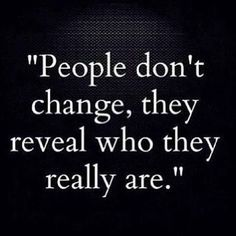They do change... whether it's for better or for worse, but they do change, and in that change lies the revelation of their character where they are at