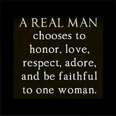A real man chooses to honor, love, respect, adore, and be faithful to one woman. #cdff #love #honor #respect