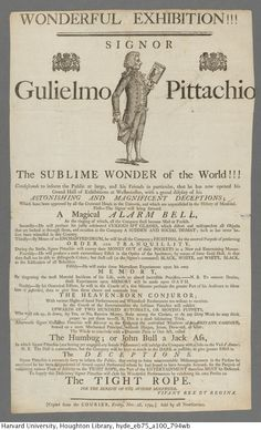Wonderful exhibition !!! Signor Gulielmo Pittachio, the sublime wonder of the world!!! condescends to inform the public at large, and his friends in particular, that he has now opened his grand hall of exhibitions at Westminster, with a grand display of his astonishing and magnificent deceptions, 1794.  EB75 A100 794wb  Houghton Library, Harvard University