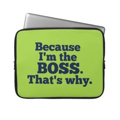 Because Im the boss, thats why. Laptop Sleeve