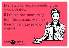 Ever start to re-pin something then stop and think, If I re-pin one more thing from this person, will they think I'm a crazy psycho stalker?... Hahaha .... If I pin more than three things from someone I will Always follow them.