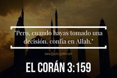 #110 El Corán 03:159 (Surah al-Imran) And when you have decided, then rely upon Allah . Indeed, Allah loves those who rely upon Him. Pero, cuando hayas tomado una decisión. confía en Alá.