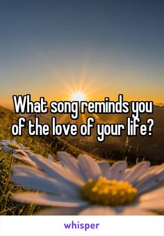 What song reminds you of the love of your life?