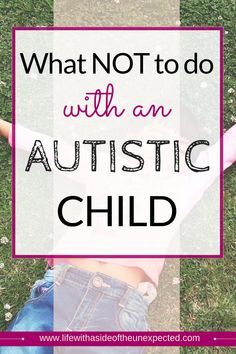 What NOT to do with an Autistic Child