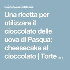 Una ricetta per utilizzare il cioccolato delle uova di Pasqua: cheesecake al cioccolato | Torte al Cioccolato