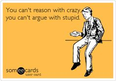 You can't reason with crazy, you can't argue with stupid.
