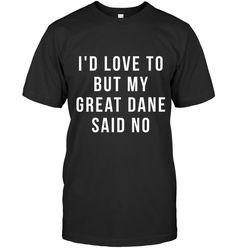id love to but my great dane said no shirt funny dog shirts Gift For Men Women Dog Shirt, Funny Dogs, Cool T Shirts, Love, Sayings, Gift, Mens Tops, Vintage, Amor