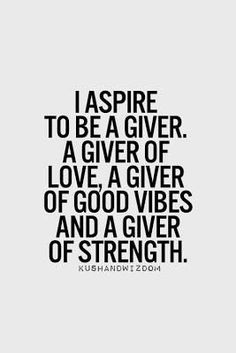 I aspire to be a giver, a giver of love, a giver of good vibes, and a giver of strength.