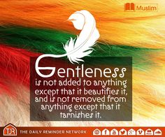 """""""Gentleness is not added to anything except that it beautifies it, and is not removed from anything except that it tarnishes it.""""   (Muslim)"""