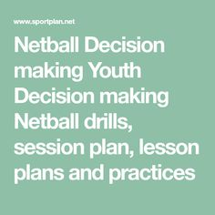 Netball Decision making Youth Decision making Netball drills, session plan, lesson plans and practices