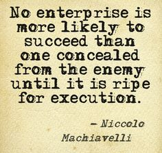 No enterprise is more likely to succeed than one concealed from the enemy until it is ripe for execution. -Niccolo Machiavelli #quote http://c2online.ca