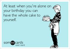 At least when you're alone on your birthday you can have the whole cake to yourself.