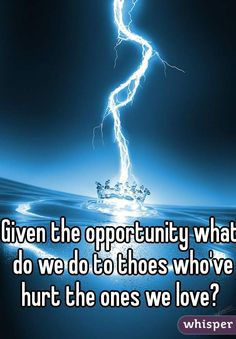 """""""Given the opportunity what do we do to thoes who've hurt the ones we love? """""""