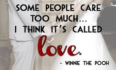Some people care too much... I think it's called love. -Winnie the Pooh