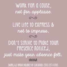 #Work for a #cause not for #applause. #Live life to #express not to #impress. Don't strive to make your #presence noticed, just make your #absence felt. Unknown #quote #inspiring #motivation #inspirational #wordstoliveby #brainbalance #addressthecause #cincinnati
