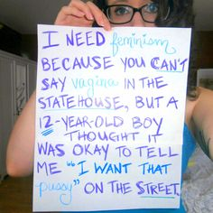 """""""I need feminism because you can't say vagina in the statehouse, but a 12-year-old boy thought it was okay to tell me 'I want that pussy' on the street."""""""