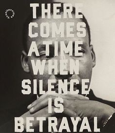 There comes a time when silence is betrayal. Speak up.